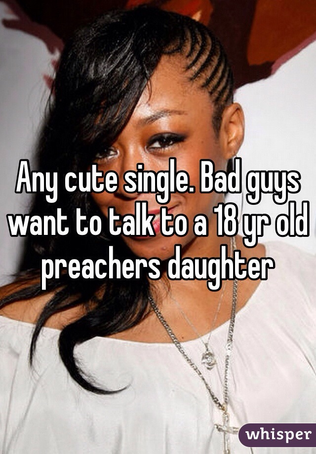 Any cute single. Bad guys want to talk to a 18 yr old preachers daughter