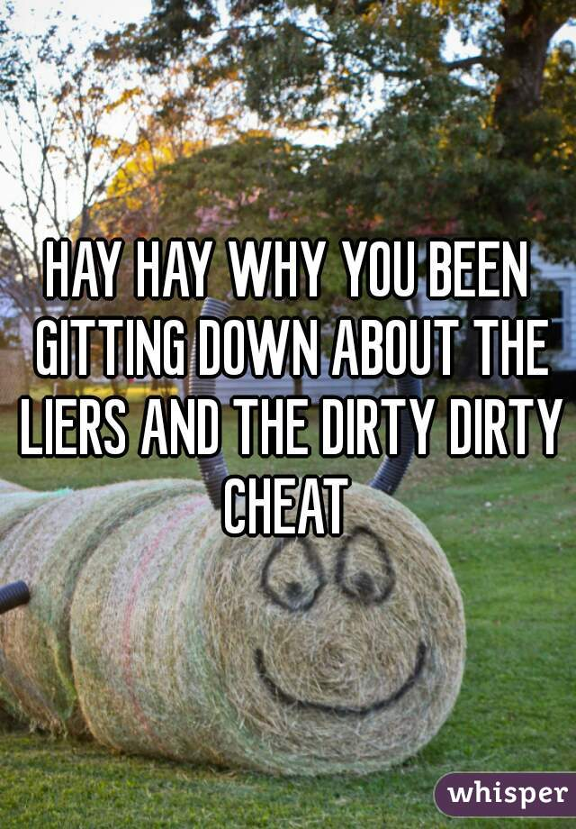 HAY HAY WHY YOU BEEN GITTING DOWN ABOUT THE LIERS AND THE DIRTY DIRTY CHEAT