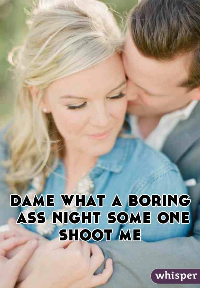 dame what a boring ass night some one shoot me