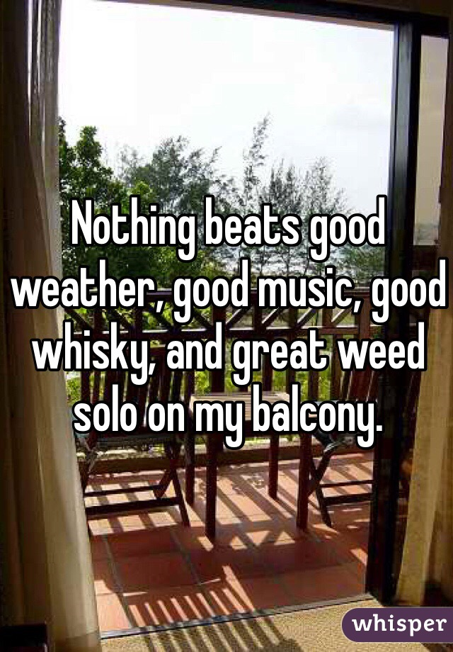 Nothing beats good weather, good music, good whisky, and great weed solo on my balcony.
