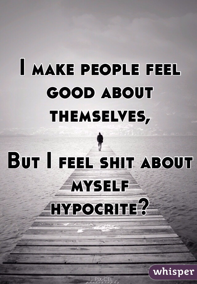 I make people feel good about themselves,  But I feel shit about myself  hypocrite?