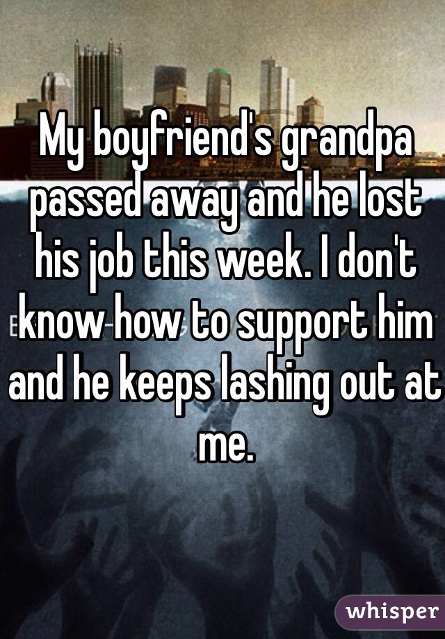 My boyfriend's grandpa passed away and he lost his job this week. I don't know how to support him and he keeps lashing out at me.