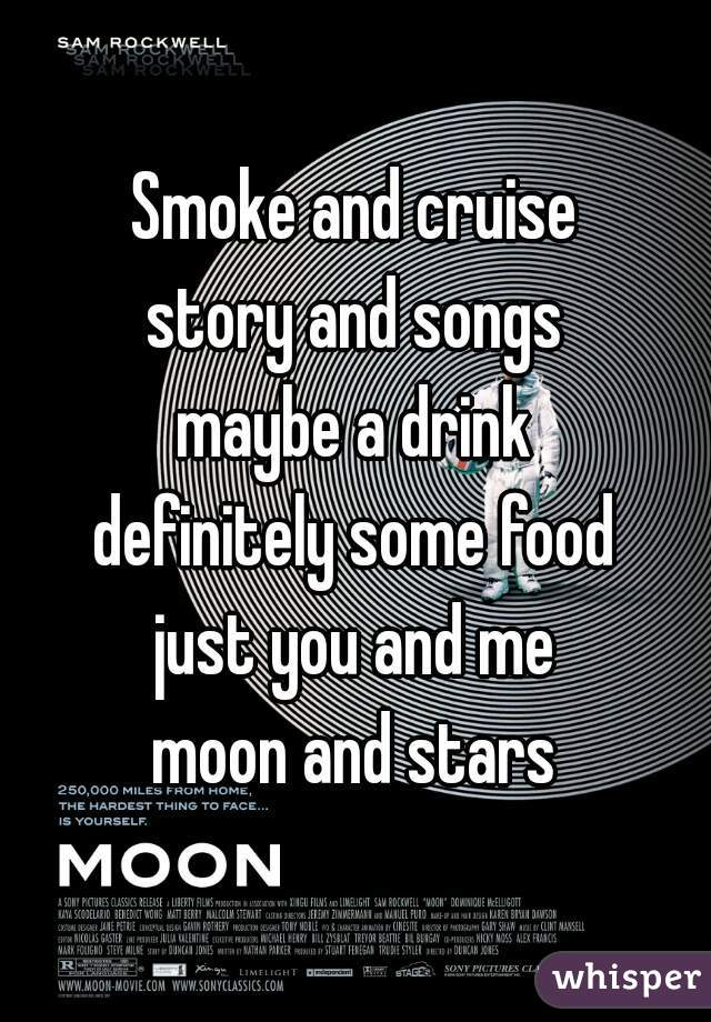 Smoke and cruise story and songs maybe a drink definitely some food just you and me moon and stars