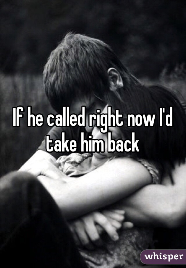If he called right now I'd take him back