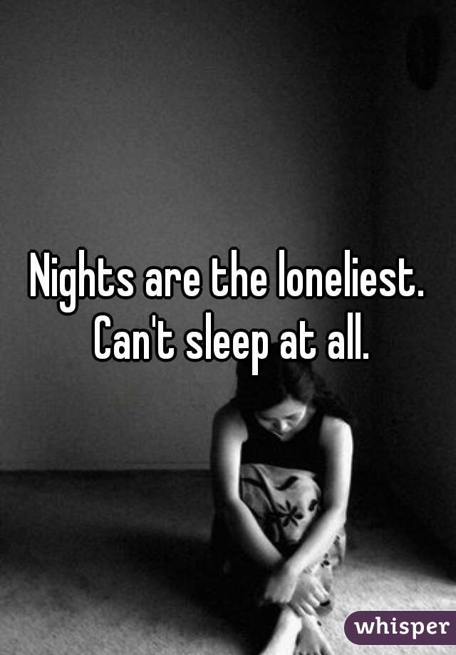Nights are the loneliest. Can't sleep at all.