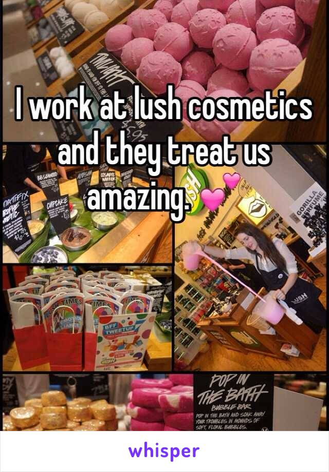I work at lush cosmetics and they treat us amazing. 💕