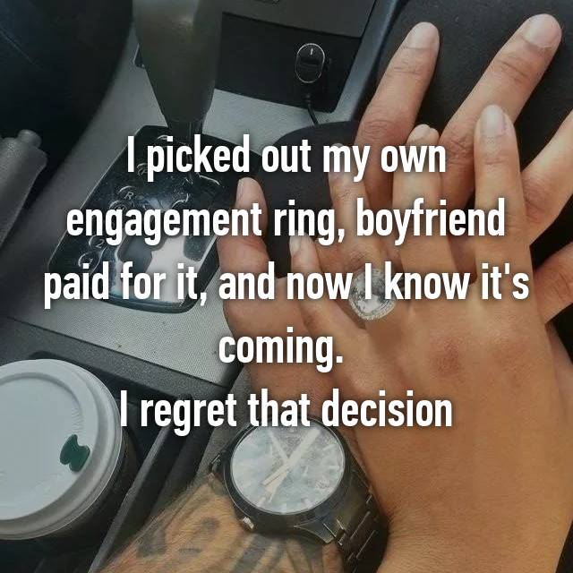 I picked out my own engagement ring, boyfriend paid for it, and now I know it's coming.  I regret that decision
