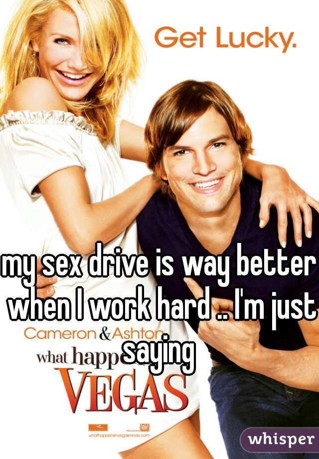 my sex drive is way better when I work hard .. I'm just saying