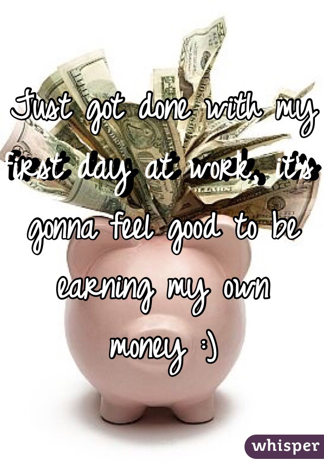 Just got done with my first day at work, it's gonna feel good to be earning my own money :)