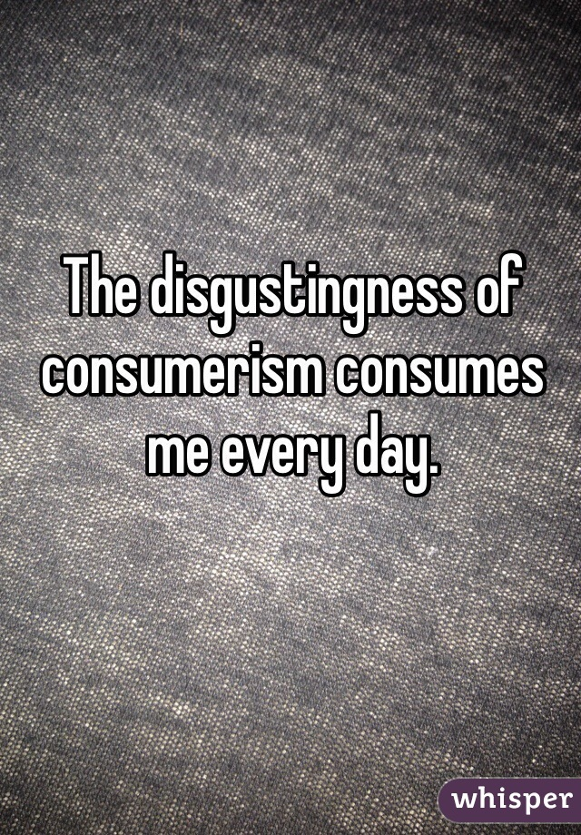 The disgustingness of consumerism consumes me every day.