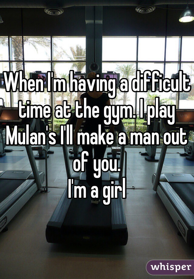 When I'm having a difficult time at the gym. I play Mulan's I'll make a man out of you.  I'm a girl
