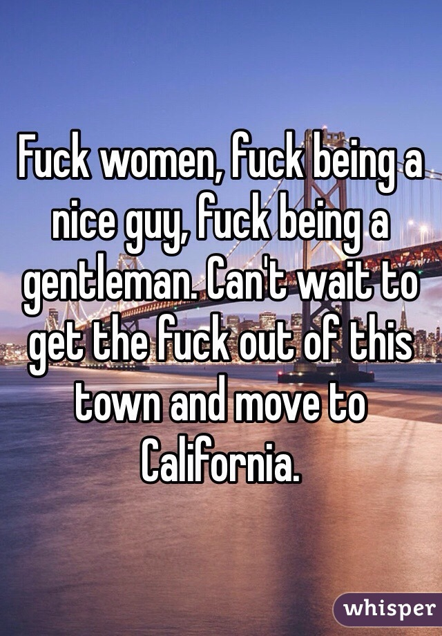Fuck women, fuck being a nice guy, fuck being a gentleman. Can't wait to get the fuck out of this town and move to California.