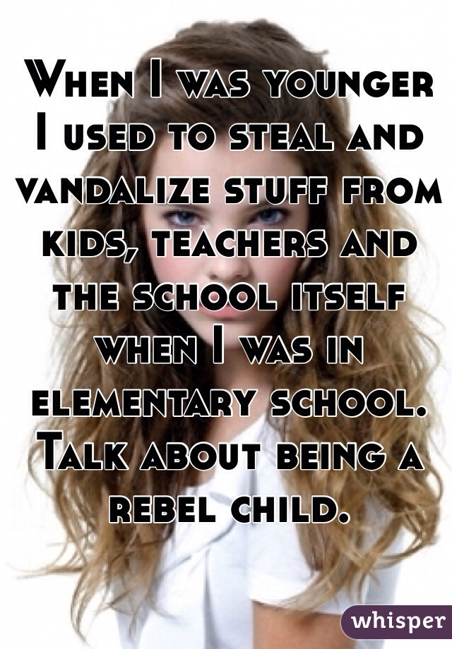 When I was younger  I used to steal and vandalize stuff from kids, teachers and the school itself when I was in elementary school. Talk about being a rebel child.