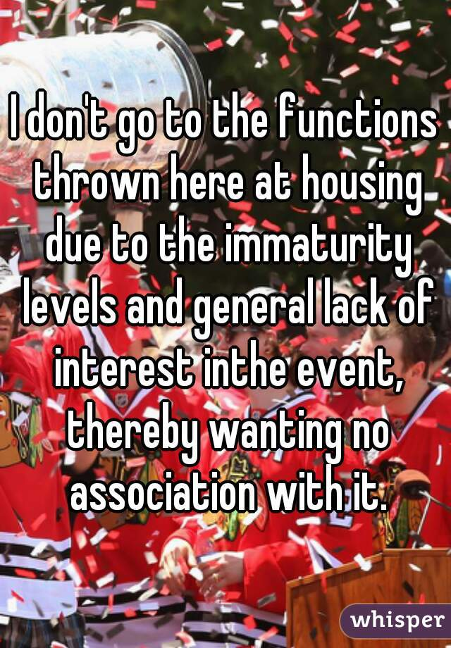 I don't go to the functions thrown here at housing due to the immaturity levels and general lack of interest inthe event, thereby wanting no association with it.