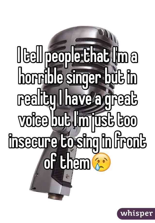 I tell people that I'm a horrible singer but in reality I have a great voice but I'm just too insecure to sing in front of them😢