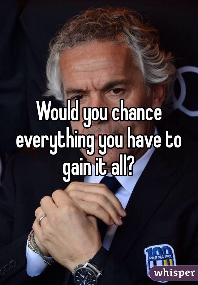 Would you chance everything you have to gain it all?