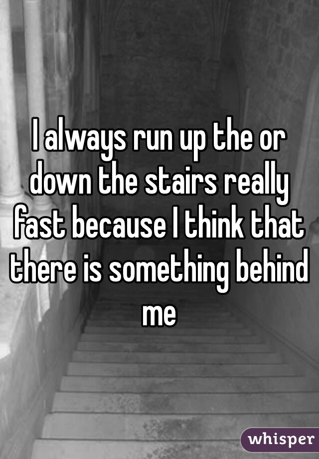 I always run up the or down the stairs really fast because I think that there is something behind me
