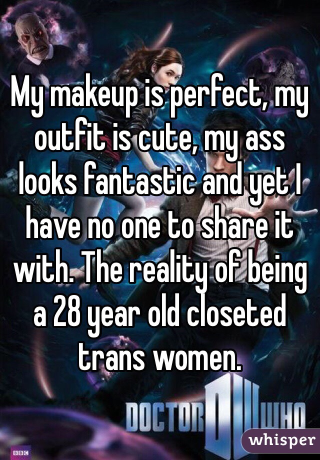 My makeup is perfect, my outfit is cute, my ass looks fantastic and yet I have no one to share it with. The reality of being a 28 year old closeted trans women.