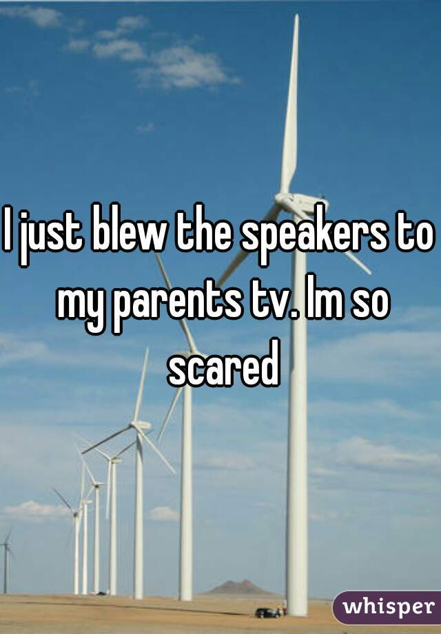 I just blew the speakers to my parents tv. Im so scared