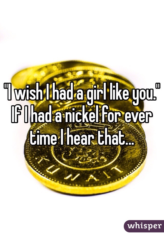 """""""I wish I had a girl like you."""" If I had a nickel for ever time I hear that..."""