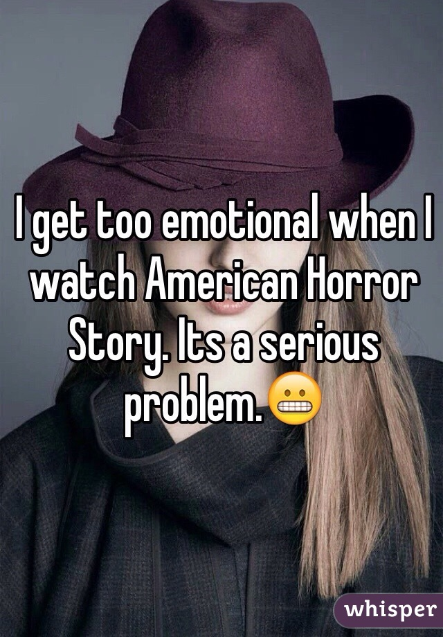 I get too emotional when I watch American Horror Story. Its a serious problem.😬