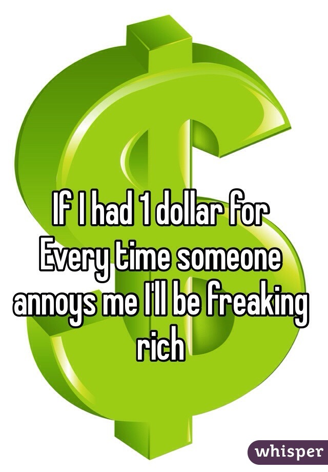 If I had 1 dollar for  Every time someone annoys me I'll be freaking rich