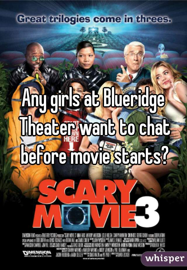 Any girls at Blueridge Theater want to chat before movie starts?