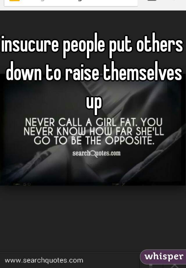 insucure people put others down to raise themselves up
