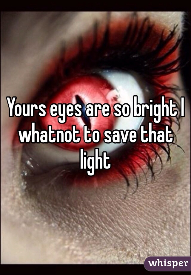 Yours eyes are so bright I whatnot to save that light