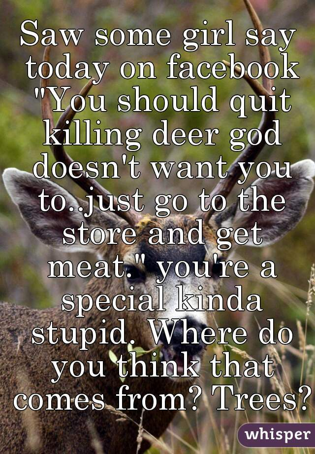 """Saw some girl say today on facebook """"You should quit killing deer god doesn't want you to..just go to the store and get meat."""" you're a special kinda stupid. Where do you think that comes from? Trees?"""
