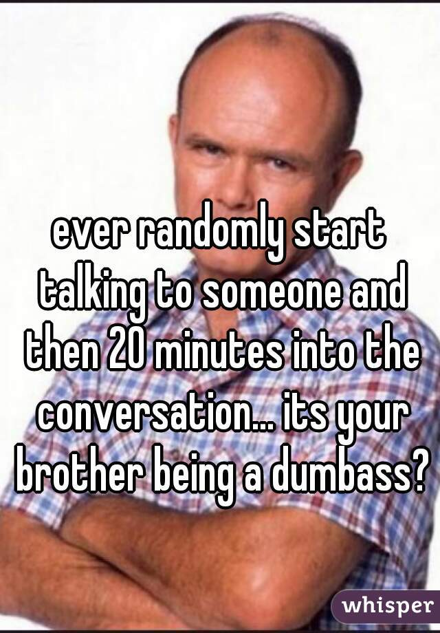 ever randomly start talking to someone and then 20 minutes into the conversation... its your brother being a dumbass?