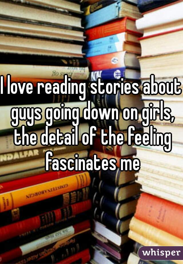 I love reading stories about guys going down on girls, the detail of the feeling fascinates me