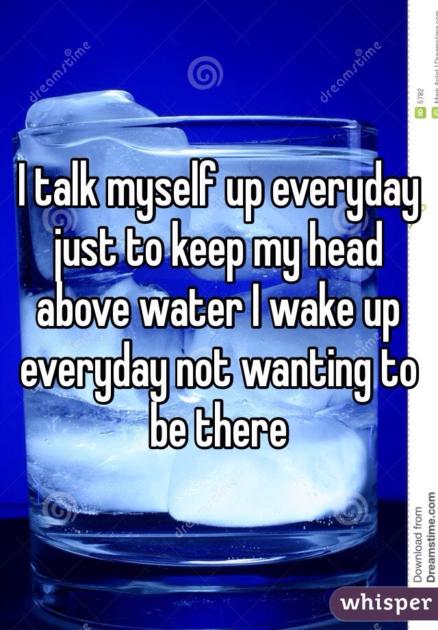 I talk myself up everyday just to keep my head above water I wake up everyday not wanting to be there