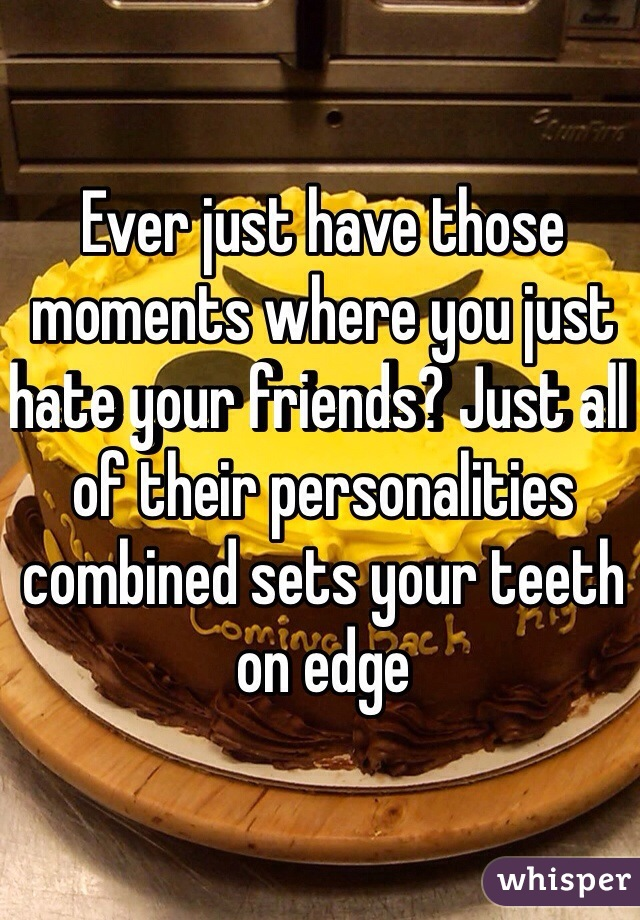Ever just have those moments where you just hate your friends? Just all of their personalities combined sets your teeth on edge