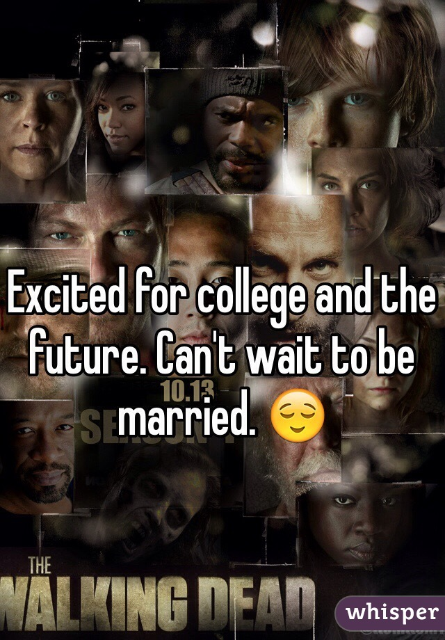 Excited for college and the future. Can't wait to be married. 😌