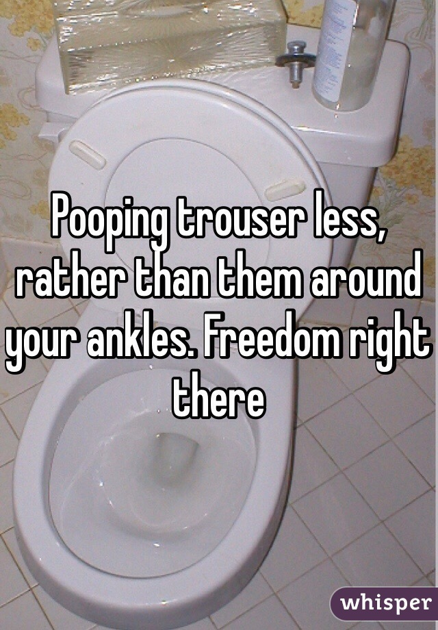 Pooping trouser less, rather than them around your ankles. Freedom right there