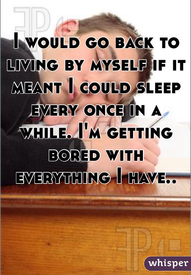 I would go back to living by myself if it meant I could sleep every once in a while. I'm getting bored with everything I have..