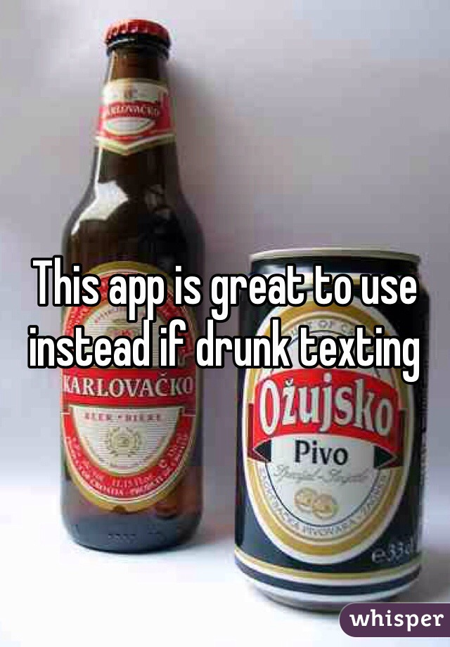 This app is great to use instead if drunk texting