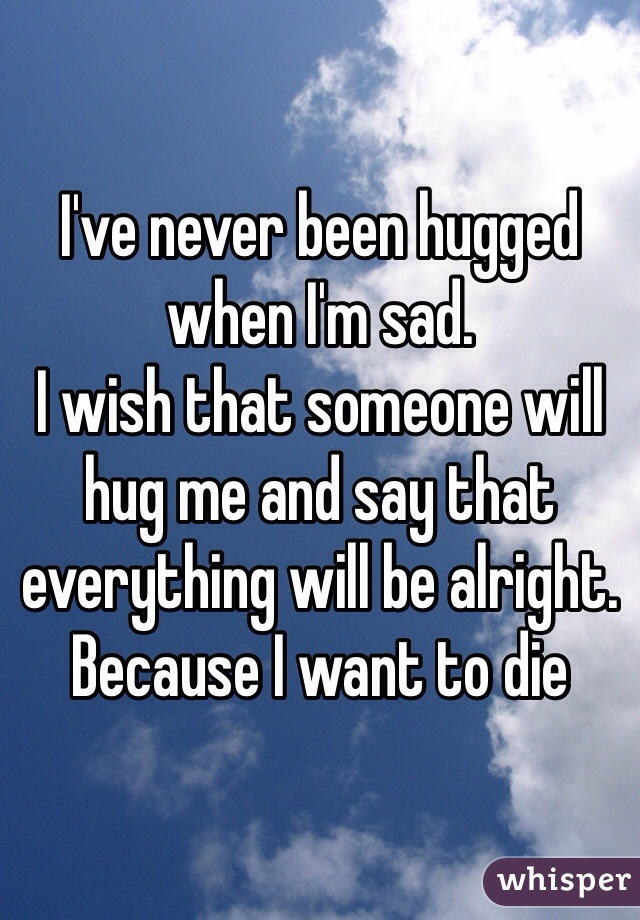 I've never been hugged when I'm sad.  I wish that someone will hug me and say that everything will be alright. Because I want to die
