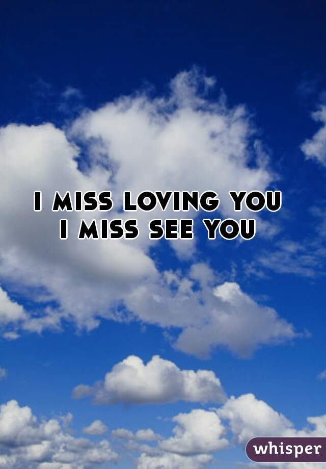 i miss loving you  i miss see you