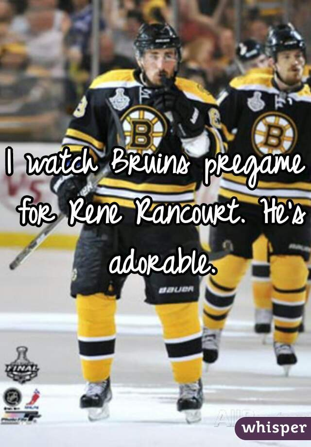 I watch Bruins pregame for Rene Rancourt. He's adorable.