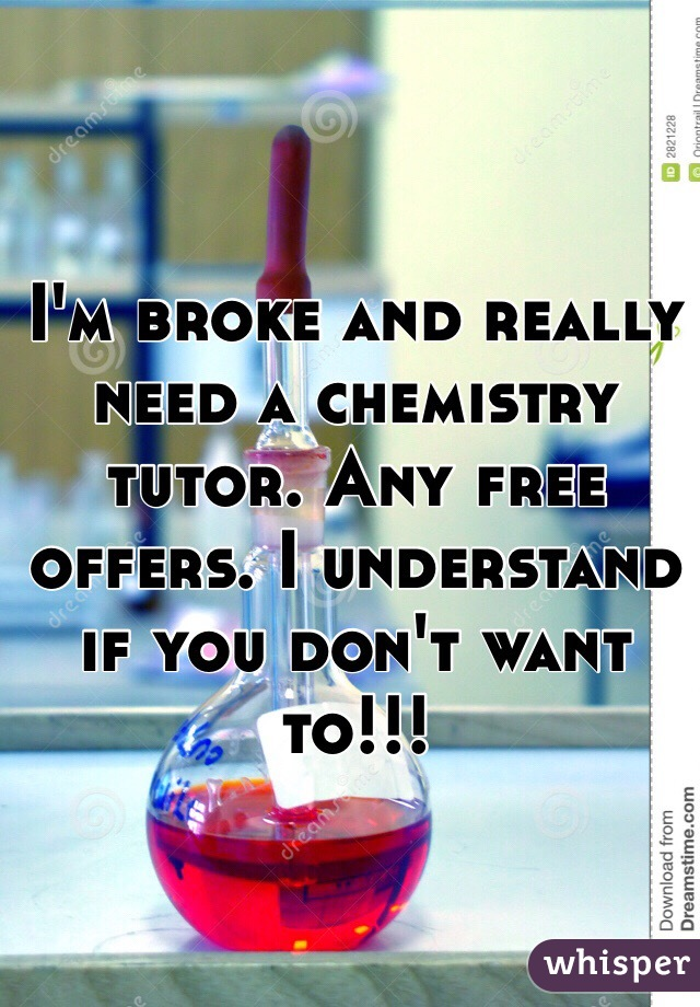 I'm broke and really need a chemistry tutor. Any free offers. I understand if you don't want to!!!