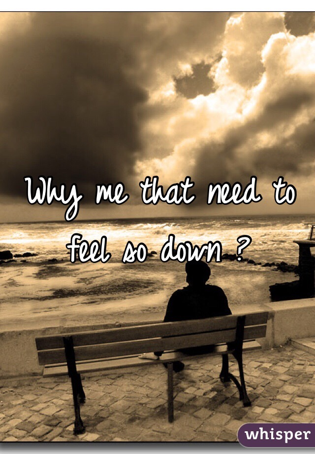 Why me that need to feel so down ?
