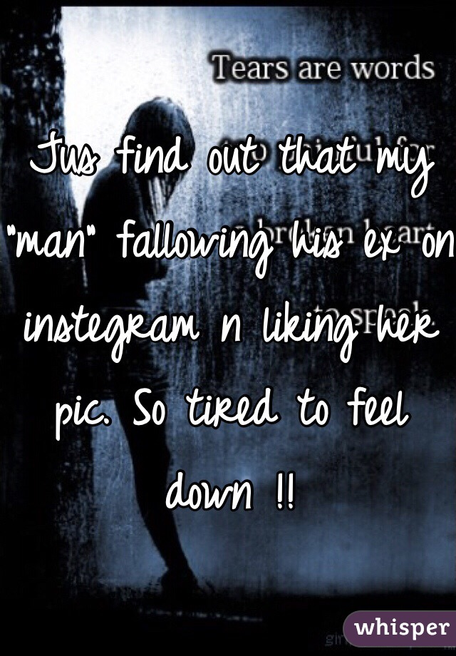 """Jus find out that my """"man"""" fallowing his ex on instegram n liking her pic. So tired to feel down !!"""