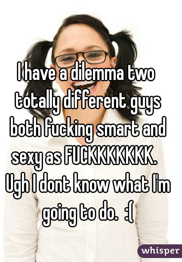 I have a dilemma two totally different guys both fucking smart and sexy as FUCKKKKKKK.   Ugh I dont know what I'm going to do.  :(
