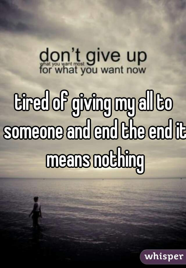 tired of giving my all to someone and end the end it means nothing