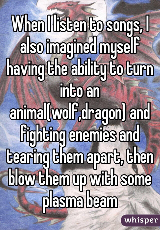 When I listen to songs, I also imagined myself having the ability to turn into an animal(wolf,dragon) and fighting enemies and tearing them apart, then blow them up with some plasma beam