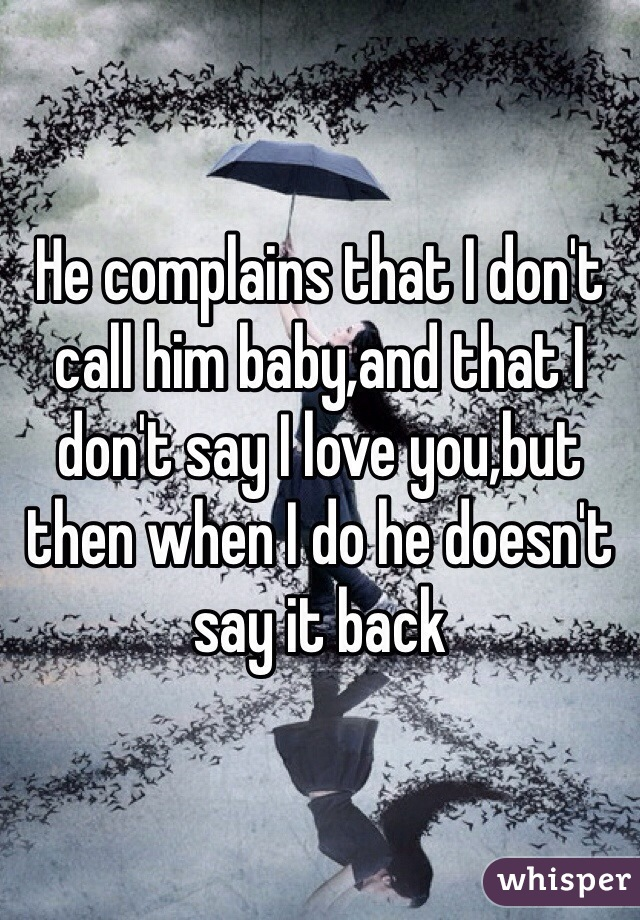 He complains that I don't call him baby,and that I don't say I love you,but then when I do he doesn't say it back