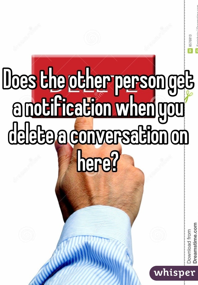 Does the other person get a notification when you delete a conversation on here?