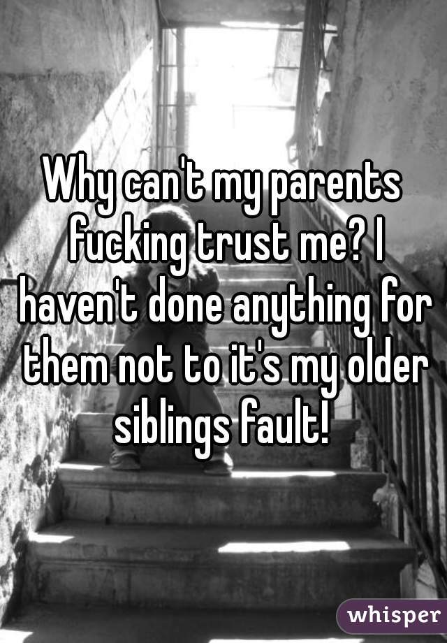 Why can't my parents fucking trust me? I haven't done anything for them not to it's my older siblings fault!